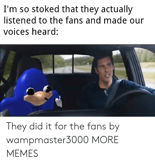 Listened: I'm so stoked that they actually  listened to the fans and made our  voices heard: They did it for the fans by wampmaster3000 MORE MEMES