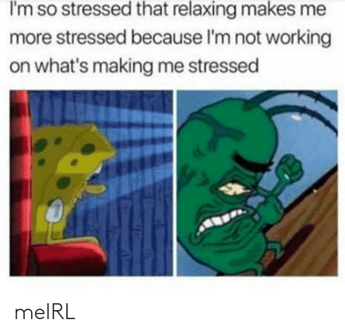 MeIRL, Working, and Whats: I'm so stressed that relaxing makes me  more stressed because I'm not working  on what's making me stressed meIRL