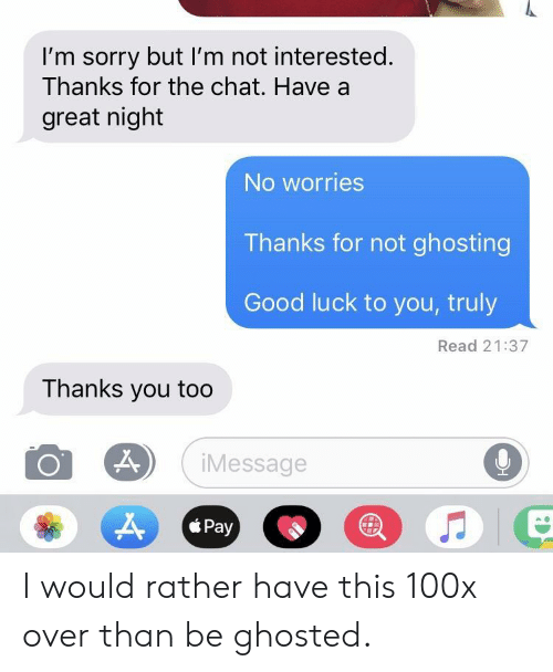 ghosted: I'm sorry but I'm not interested.  Thanks for the chat. Have a  great night  No worries  Thanks for not ghosting  Good luck to you, truly  Read 21:37  Thanks you too  9  iMessage  Pay  * Pay I would rather have this 100x over than be ghosted.