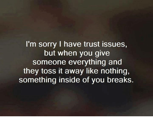 toss it: I'm sorry I have trust issues,  but when you give  someone everything and  they toss it away like nothing,  something inside of you breaks.