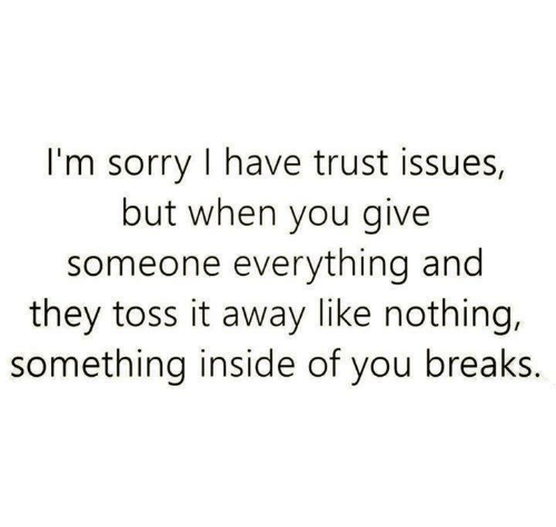 Sorry, Ims, and Issues: I'm sorry I have trust issues,  but when you give  someone everything and  they toss it away like nothing,  something inside of you breaks.