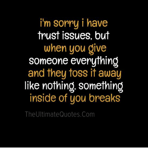 Memes, Quotes, and 🤖: i'm sorry i have  trust issues, but  when you give  someone everything  and they toss it away  like nothing, something  inside of you breaks  The Ultimate Quotes.com