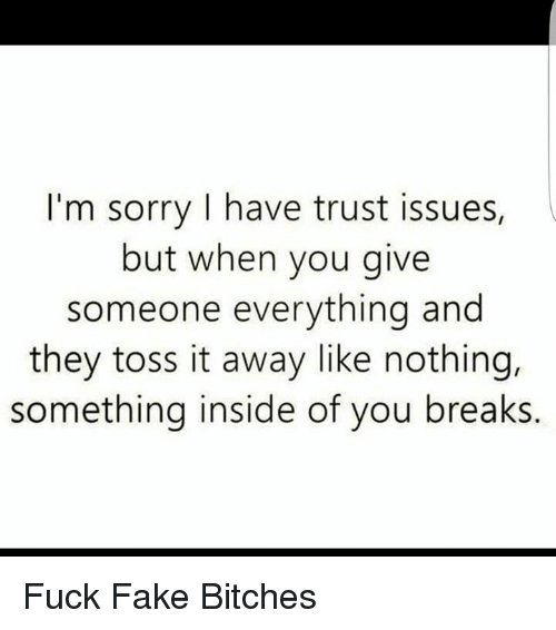 Fake, Memes, and 🤖: I'm sorry I have trust issues,  but when you give  someone everything and  they toss it away like nothing,  something inside of you breaks. Fuck Fake Bitches
