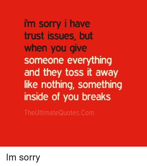 Memes, 🤖, and Issues: im sorry i have  trust issues, but  when you give  someone everything  and they toss it away  like nothing, something  inside of you breaks  The UltimateQuotes. Com Im sorry