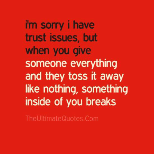 Memes, 🤖, and Issues: im sorry i have  trust issues, but  when you give  someone everything  and they toss it away  like nothing, something  inside of you breaks  The UltimateQuotes. Com