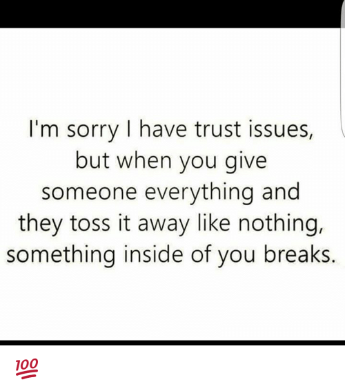 toss it: I'm sorry I have trust issues,  but when you give  someone everything and  they toss it away like nothing,  something inside of you breaks. 💯