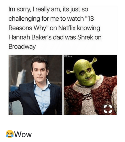 """Bakers: Im sorry, I really am, its just so  challenging for me to watch """"13  Reasons Why"""" on Netflix knowing  Hannah Baker's dad was Shrek on  Broadway  13rea 😂Wow"""