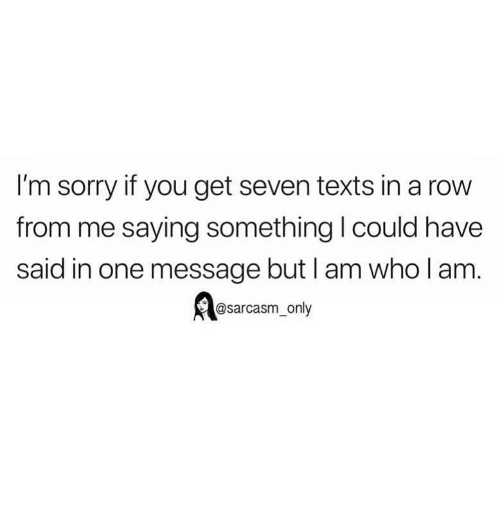 Funny, Memes, and Sorry: I'm sorry if you get seven texts in a row  from me saying something I could have  said in one message but I am who l am  @sarcasm_only