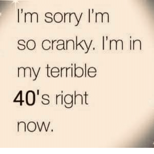 Dank, Sorry, and 🤖: I'm sorry I'm  so cranky. I'm in  my terrible  40's right  now.