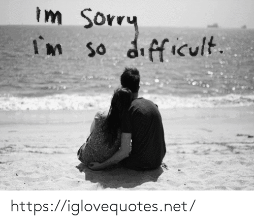 Im So: Im sorry  I'm so difficult. https://iglovequotes.net/