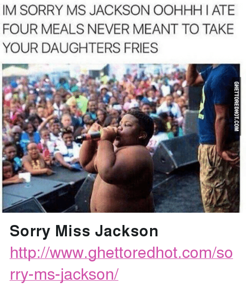 """sorry ms jackson: IM SORRY MS JACKSON OOHHH I ATE  FOUR MEALS NEVER MEANT TO TAKE  YOUR DAUGHTERS FRIES <p><strong>Sorry Miss Jackson</strong></p><p><a href=""""http://www.ghettoredhot.com/sorry-ms-jackson/"""">http://www.ghettoredhot.com/sorry-ms-jackson/</a></p>"""