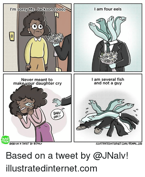 sorry ms jackson: I'm sorry Ms. Jackson ooo)  Never meant to  make your daughter cry  BABy  WAIT  BASED ON A TWEET By eNALV  I am four eels  SON  I am several fish  and not a guy  LLUSTRATEDINTERNETCOM/  LEE Based on a tweet by @JNalv!  illustratedinternet.com