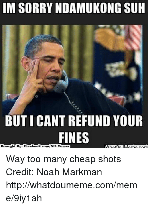 Meme, Nfl, and Sorry: IM SORRY NDAMUKONG SUH  BUT I CANT REFUND YOUR  FINES  Brought By Face Way too many cheap shots Credit: Noah Markman  http://whatdoumeme.com/meme/9iy1ah