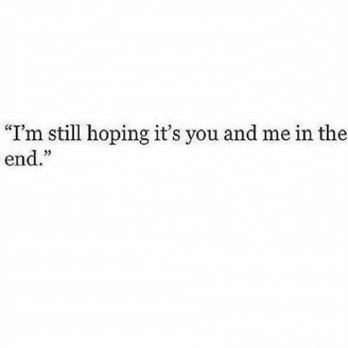 "hoping: ""I'm still hoping it's you and me in the  end."""