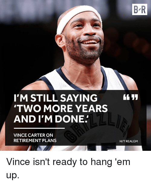 Vince Carter, Ems, and Still: I'M STILL SAYING  TWO MORE YEARS  AND I'M DONE  VINCE CARTER ON  RETIREMENT PLANS  BR  HIT REALGM Vince isn't ready to hang 'em up.