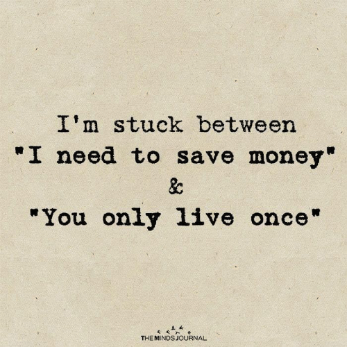 "Save Money: I'm stuck between  ""I need to save money""  &c  ""You only 1ive once""  THE MINDS JOURNAL"
