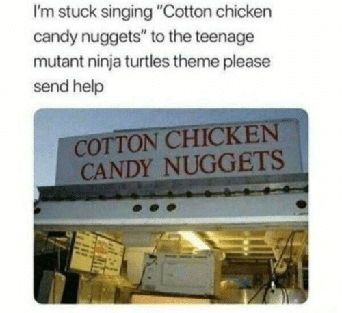 """Candy, Singing, and Teenage Mutant Ninja Turtles: I'm stuck singing """"Cotton chicken  candy nuggets"""" to the teenage  mutant ninja turtles theme please  send help  COTTON CHICKEN  CANDY NUGGETS"""