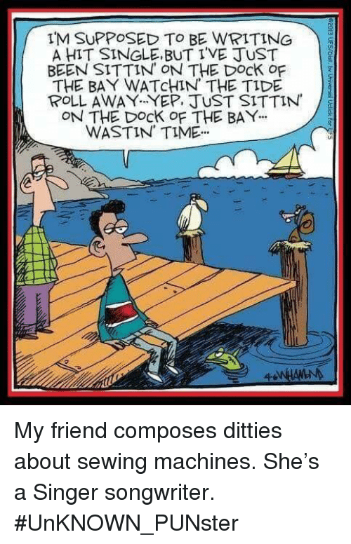 sewing machines: IM SUPPOSED TO BE WRITING  A HIT SINGLE BUT I'VE JUST  BEEN SITTIN ON THE Dock of  THE BAY WATcHIN THE TIDE  POLL AWAY YEP. JUST SITTIN  ON THE DocK oF THE BAY  WASTIN TIME My friend composes ditties about sewing machines. She's a Singer songwriter. #UnKNOWN_PUNster