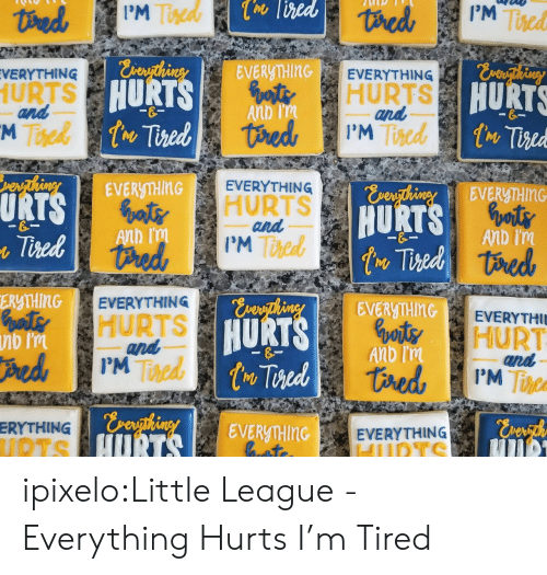 Everything Hurts: I'M  Ted  M Twed  ERyTHINGEVERYTHING  HURTS  VERYTHING  URTS  and  HURT  HURTS  Anb  and  I'M  Tiscd  EVENİMİG  EVERYTHINGa  URT  atHURTS  Anb I'm  and  I'M  HURTS  6  ERMTHINGEVERYTHING  HURTS  inEVERyTHInG  HURT  HURT  Tine  and  Anb m  Toed  ERYTHING  EV  ERyTHInG EVERYTHING ipixelo:Little League - Everything Hurts  I'm Tired