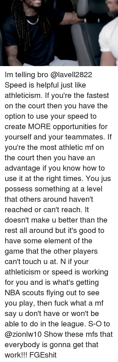possessive: Im telling bro @lavell2822 Speed is helpful just like athleticism. If you're the fastest on the court then you have the option to use your speed to create MORE opportunities for yourself and your teammates. If you're the most athletic mf on the court then you have an advantage if you know how to use it at the right times. You jus possess something at a level that others around haven't reached or can't reach. It doesn't make u better than the rest all around but it's good to have some element of the game that the other players can't touch u at. N if your athleticism or speed is working for you and is what's getting NBA scouts flying out to see you play, then fuck what a mf say u don't have or won't be able to do in the league. S-O to @zionlw10 Show these mfs that everybody is gonna get that work!!! FGEshit