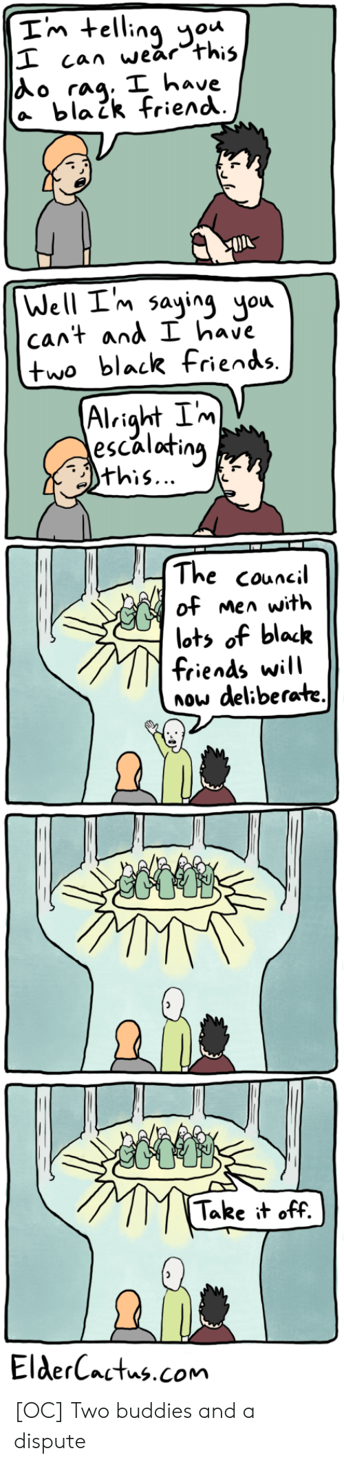 Friends, Black, and Alright: Im telling ou  I can wear this  Ao rag. I have  a blaik friend  Well I'm saying you  cant and I have  two black fiends.  Alright Im  escalating  this...  The council  of men with  lots of black  friends will  now deliberate.  Take it off.  ElderCactus.com [OC] Two buddies and a dispute