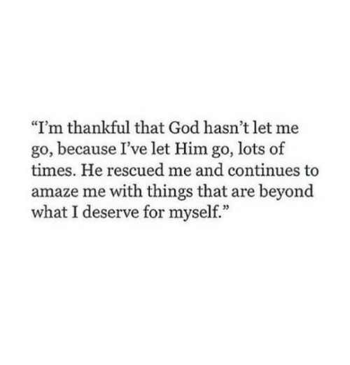 """amaze: """"I'm thankful that God hasn't let me  go, because I've let Him go, lots of  times. He rescued me and continues to  amaze me with things that are beyond  what I deserve for myself."""""""