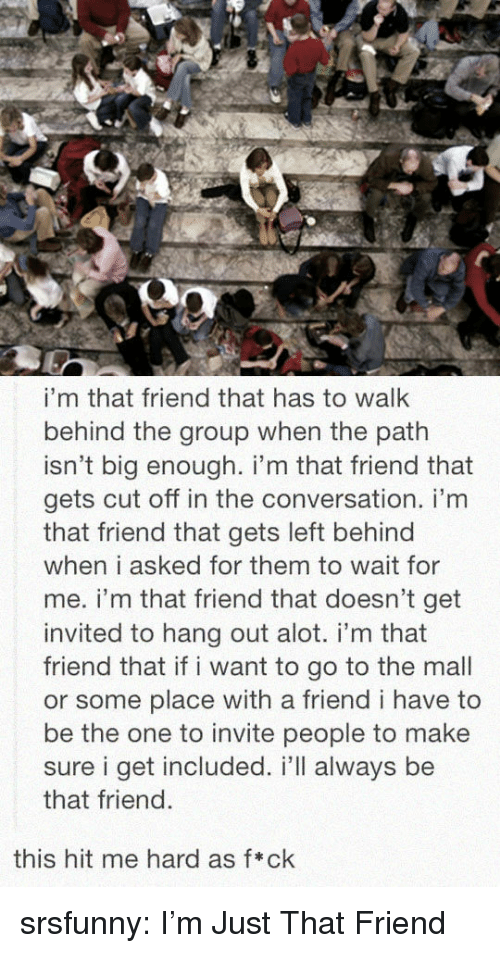 wait for me: i'm that friend that has to walk  behind the group when the path  isn't big enough. i'm that friend that  gets cut off in the conversation. i'm  that friend that gets left behind  when i asked for them to wait for  me. i'm that friend that doesn't get  invited to hang out alot. i'm that  friend that if i want to go to the mall  or some place with a friend i have to  be the one to invite people to make  sure i get included. i'll always be  that friend.  this hit me hard as f*ck srsfunny:  I'm Just That Friend