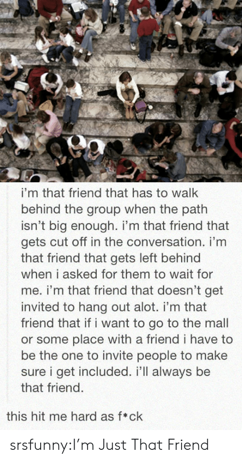 wait for me: i'm that friend that has to walk  behind the group when the path  isn't big enough. i'm that friend that  gets cut off in the conversation. i'm  that friend that gets left behind  when i asked for them to wait for  me. i'm that friend that doesn't get  invited to hang out alot. i'm that  friend that if i want to go to the mall  or some place with a friend i have to  be the one to invite people to make  sure i get included. i'll always be  that friend.  this hit me hard as f*ck srsfunny:I'm Just That Friend