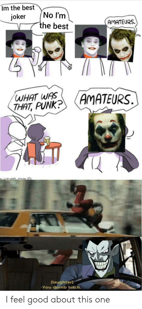 Laughter: Im the best  No I'm  the best  joker  AMATEURS.  AMATEURS.  WHAT WAS  THAT, PUNK?  TURD COm.  [laughter]  You dumb bitch. I feel good about this one