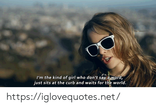 Sits: I'm the kind of girl who don't say a word,  just sits at the curb and waits for the world. https://iglovequotes.net/