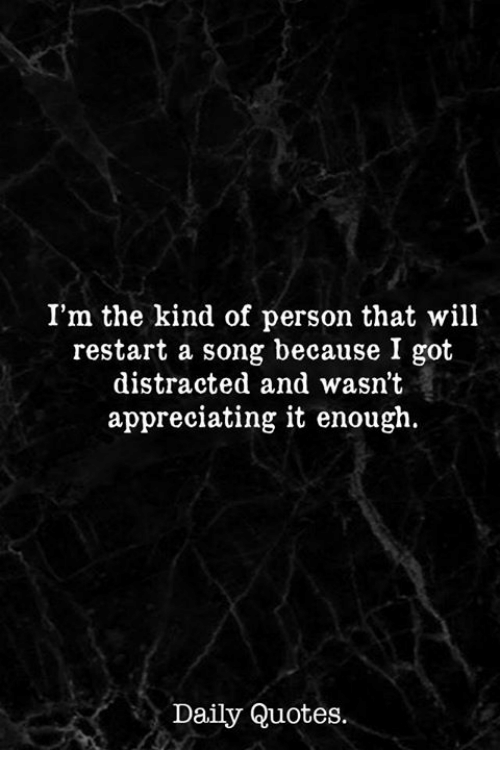 appreciating: I'm the kind of person that will  restart a song because I got  distracted and wasn't  appreciating it enough.  Daily Quotes.