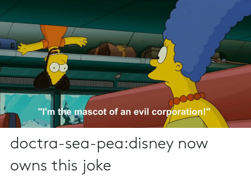 "Disney, Tumblr, and Blog: ""I'm the mascot of an evil corporation!"" doctra-sea-pea:disney now owns this joke"
