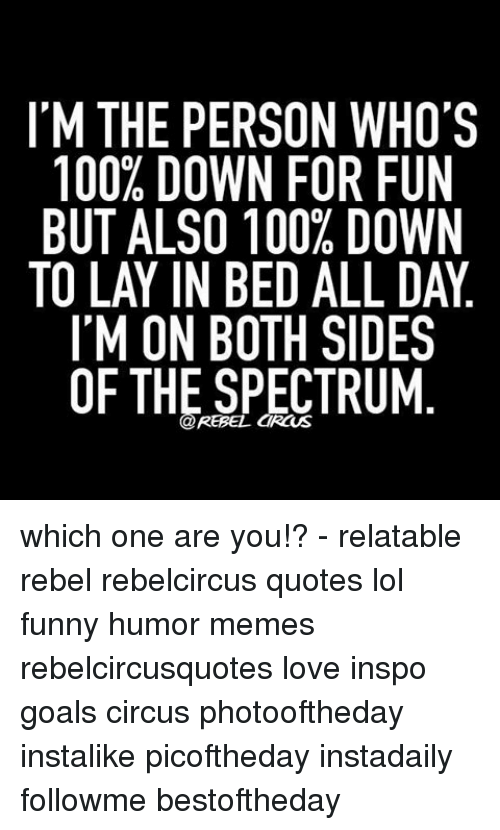 Rebelcircus: IM THE PERSON WHO'S  100% DOWN FOR FUN  BUT ALSO 100% DOWN  TO LAYIN BED ALL DAY  I'M ON BOTH SIDES  OF THE SPECTRUM which one are you!? - relatable rebel rebelcircus quotes lol funny humor memes rebelcircusquotes love inspo goals circus photooftheday instalike picoftheday instadaily followme bestoftheday