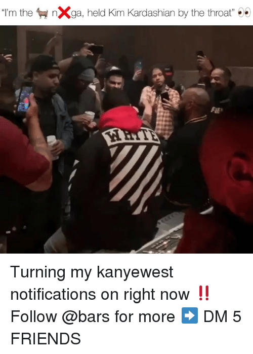"Friends, Kim Kardashian, and Memes: ""I'm then Xga, held Kim Kardashian by the throat""  FLE Turning my kanyewest notifications on right now ‼️ Follow @bars for more ➡️ DM 5 FRIENDS"
