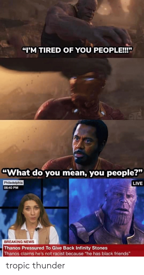 """Friends, News, and Tropic Thunder: """"I'M TIRED OF YOU PEOPLE!!!""""  """"What do you mean, you people?""""  Philadelphia  06:40 PM  LIVE  BREAKING NEws  Thanos Pressured To Give Back Infinity Stones  Thanos claims he's not racist because """"he has black friends"""" tropic thunder"""