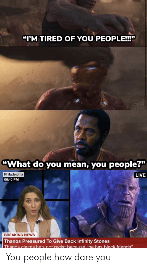 "Thanos: ""I'M TIRED OF YOU PEOPLE!!!""  ""What do you mean, you people?""  Philadelphia  LIVE  06:40 PM  BREAKING NEWS  Thanos Pressured To Give Back Infinity Stones  Thanos claims he's not racist because ""he has black friends"" You people how dare you"