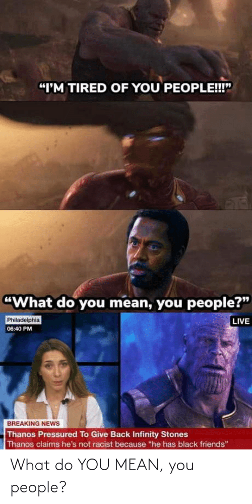 "Thanos: ""I'M TIRED OF YOU PEOPLE!!""  ""What do you mean, you people?""  LIVE  Philadelphia  06:40 PM  BREAKING NEWS  Thanos Pressured To Give Back Infinity Stones  Thanos claims he's not racist because ""he has black friends"" What do YOU MEAN, you people?"