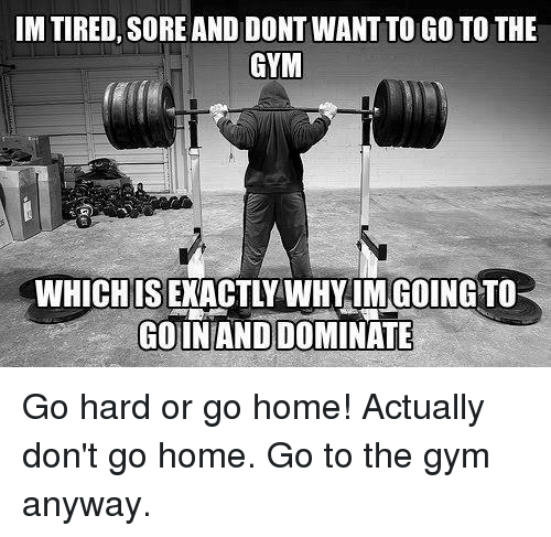 Gym, Home, and Wanted: IM TIRED, SORE AND DONT WANT TOGOTO THE  GYM  WHICH IS  GOIN AND DOMINATE Go hard or go home! Actually don't go home. Go to the gym anyway.