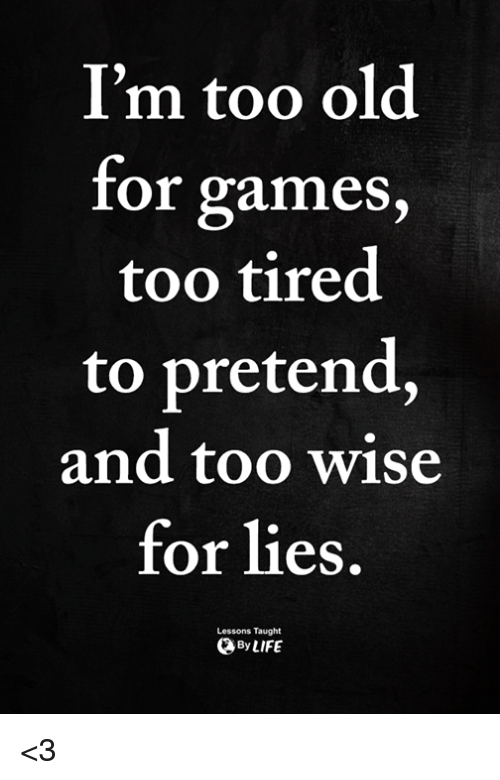 Memes, Games, and Old: I'm too old  ror games,  too tired  to pretend.,  and too wise  for lies.  Lessons Taught  ByLIFE <3