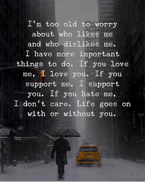 life goes on: I'm too old to worry  about who likes me  and who dislikes me.  I have more important  things to do. If you love  me, I love you.If you  support me, I support  you. If you hate me,  I don't care. Life goes on  with or without you.  0