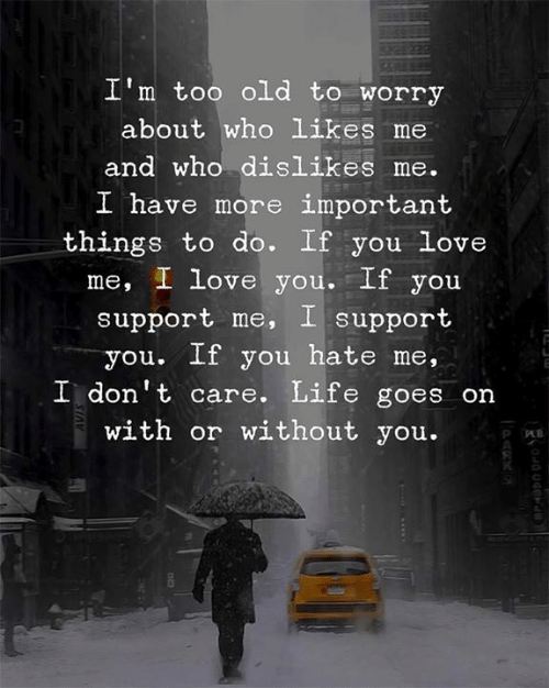 life goes on: I'm too old to worry  about who likes me  and who dislikes me.  I h  ave more important  things to do. If you Love  me, I love you. If you  support me, I support  you. If you hate me,  I don't care. Life goes on  with or without you.  R O  0