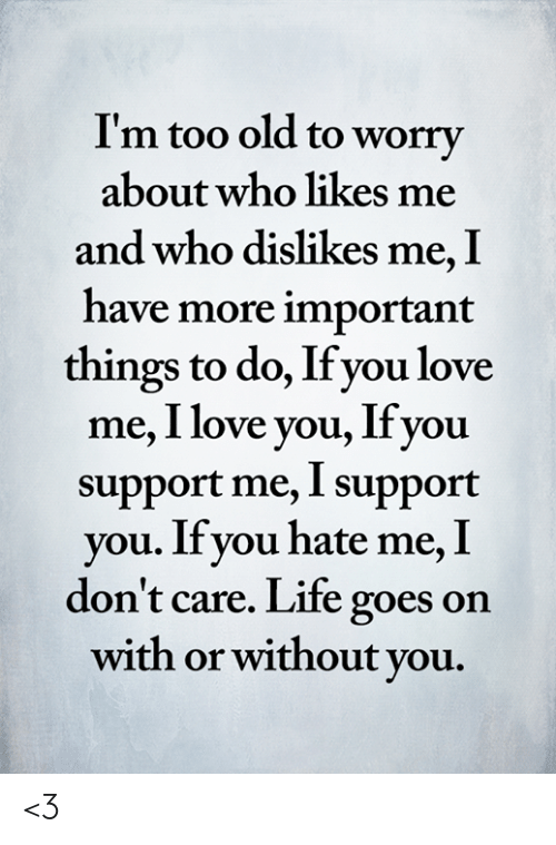 life goes on: I'm too old to worry  about who likes me  and who dislikes me, I  have more important  things to do, If you love  me, I love you, Ifyou  support me, I support  you. If you hate me, I  don't care. Life goes on  with or without you. <3