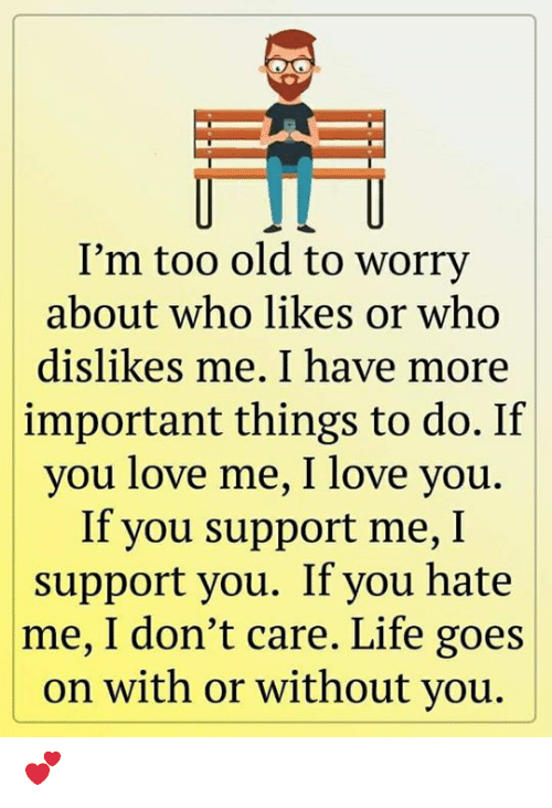 life goes on: I'm too old to worry  about who likes or who  dislikes me. I have more  important things to do. If  you love me, I love you.  If you support me, I  support you. If you hate  |me, I don't care. Life goes  on with or without you. 💕