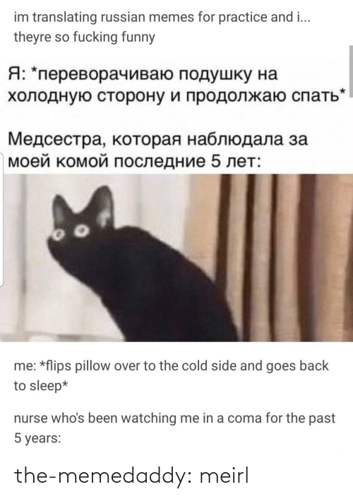 Flips: im translating russian memes for practice and i...  theyre so fucking funny  Я: *переворачиваю подушку на  холодную сторону и продолжаю спать  Медсестра, которая наблюдала за  моей комой последние 5 лет:  me: *flips pillow over to the cold side and goes back  to sleep*  nurse who's been watching me in a coma for the past  5 years: the-memedaddy:  meirl