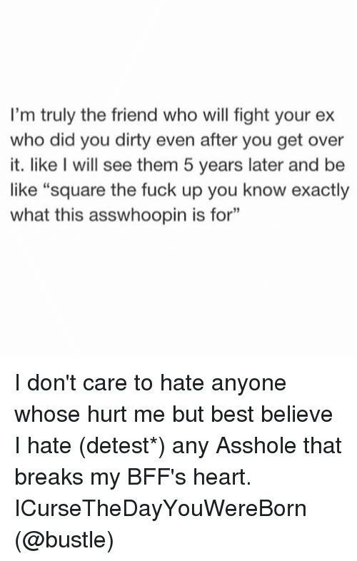 "Overation: I'm truly the friend who will fight your ex  who did you dirty even after you get over  it. like I will see them 5 years later and be  like ""square the fuck up you know exactly  what this asswhoopin is for"" I don't care to hate anyone whose hurt me but best believe I hate (detest*) any Asshole that breaks my BFF's heart. ICurseTheDayYouWereBorn (@bustle)"