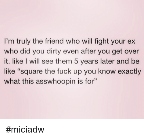 "Overation: I'm truly the friend who will fight your ex  who did you dirty even after you get over  it. like I will see them 5 years later and be  like ""square the fuck up you know exactly  what this asswhoopin is for"" #miciadw"