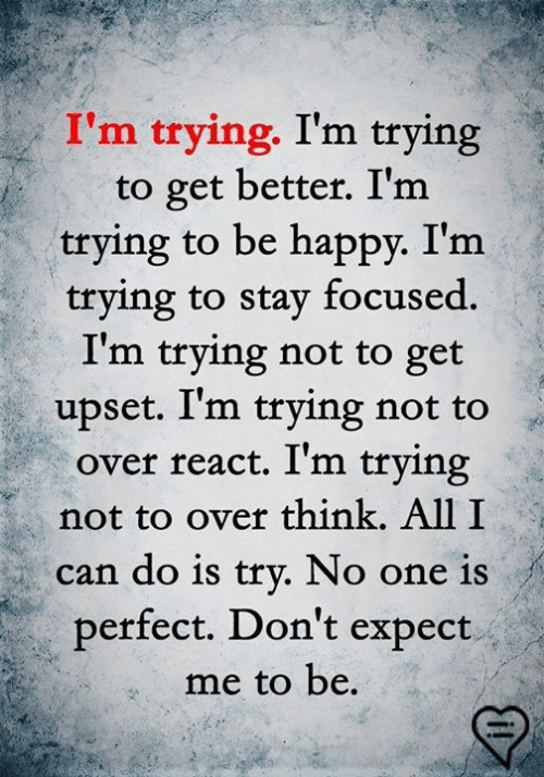 Memes, Happy, and Be Happy: I'm trying. I'm trying  to get better. I'm  trying to be happy. I'm  trying to stay focused.  I'm trying not to get  upset. I'm trying not to  over react. I'm trying  not to over think. All I  can do is trv. No one is  perfect, Don't expect  me to be.