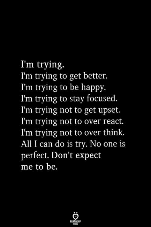 Happy, Be Happy, and Can: I'm trying.  I'm trying to get better.  I'm trying to be happy.  I'm trying to stay focused.  I'm trying not to get upset.  I'm trying not to over react.  I'm trying not to over think.  All I can do is try. No one is  perfect. Don't expect  me to be.