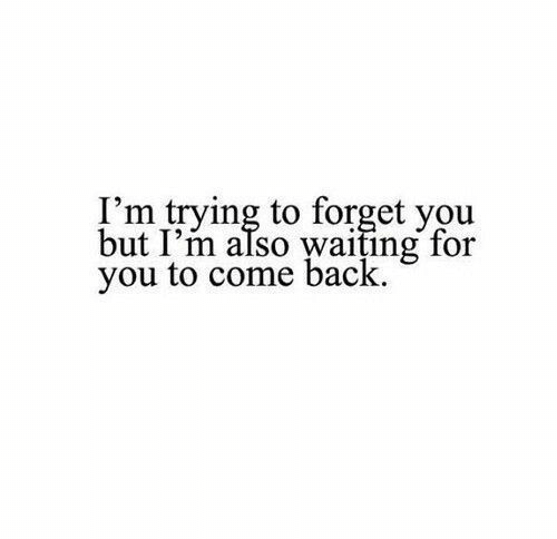 forget you: I'm trying to forget you  but I'm also waiting for  you to come back