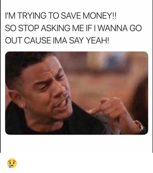 Funny, Money, and Yeah: I'M TRYING TO SAVE MONEY!!  SO STOP ASKING ME IF I WANNA GO  OUT CAUSE IMA SAY YEAH! 😢